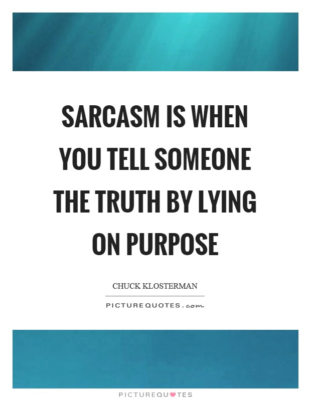 Sarcasm Is When You Tell Someone The Truth By Lying On Purpose