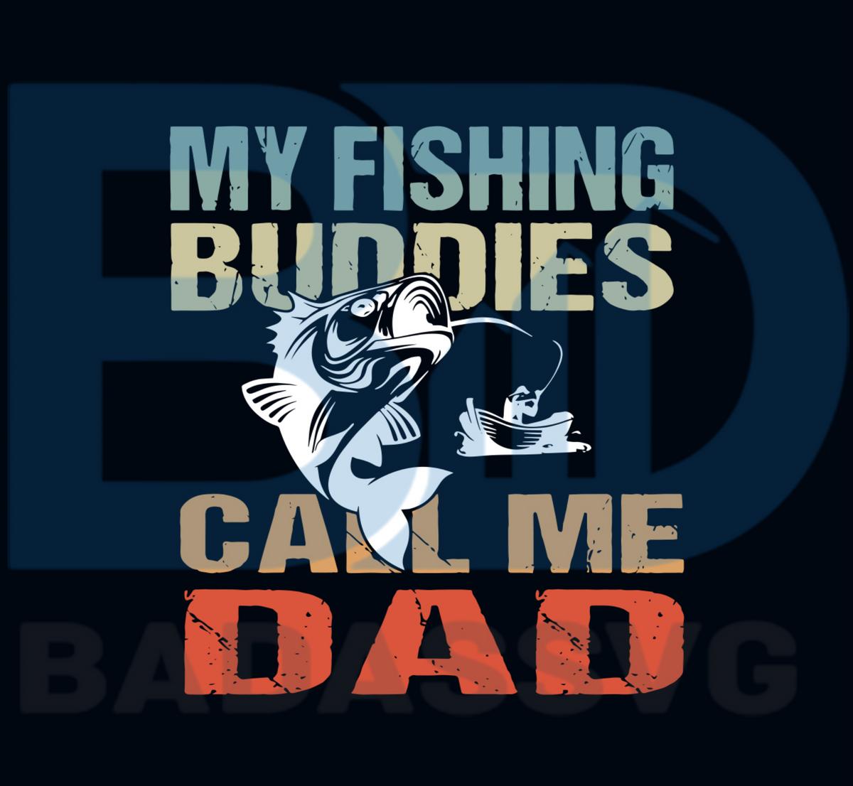 Download My Fishing Buddies Call Me Dad Svg Fathers Day Svg Fishing Svg Fish Badassvg