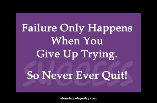 Failure only happens when you give up trying. So never ever quit!