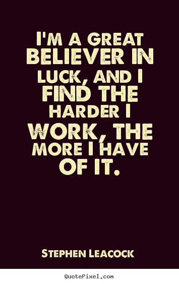 Quotes About Inspirational Im A Great Believer In Luck And I