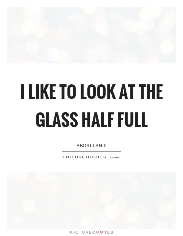 I Like To Look At The Glass Half Full Picture Quotes