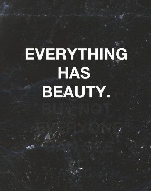 Everything and everyone is beautiful. Don't let anyone tell you any differently.