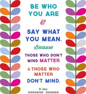 Be Who You Are And Say What You Mean Because Those Who Dont Mind