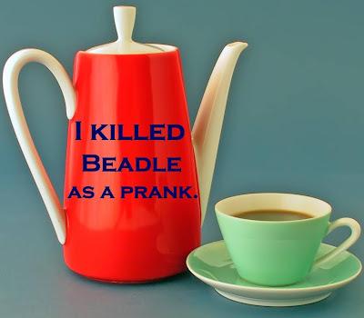 I killed Beadle as a prank.