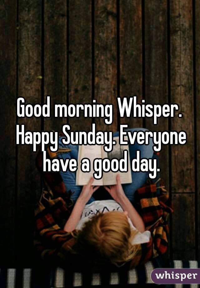 Good Morning Whisper Happy Sunday Everyone Have A Good Day