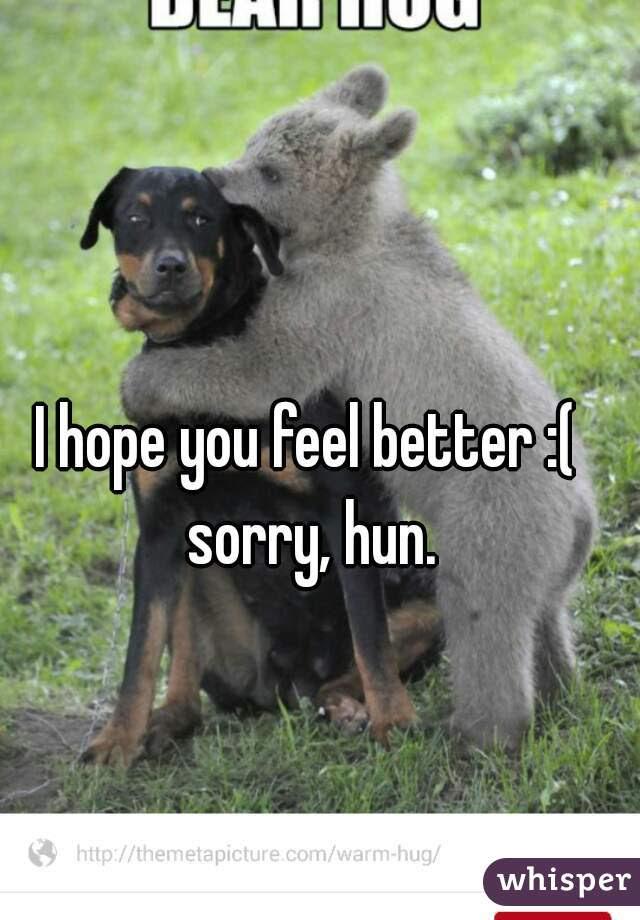 I Hope You Feel Better Sorry Hun