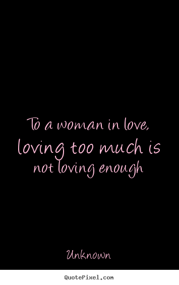 Quotes About Too Much Love 194 Quotes