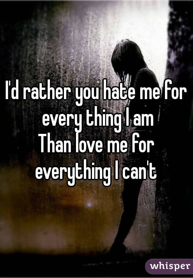 Id Rather You Hate Me For Every Thing I Am Than Love Me For Everything