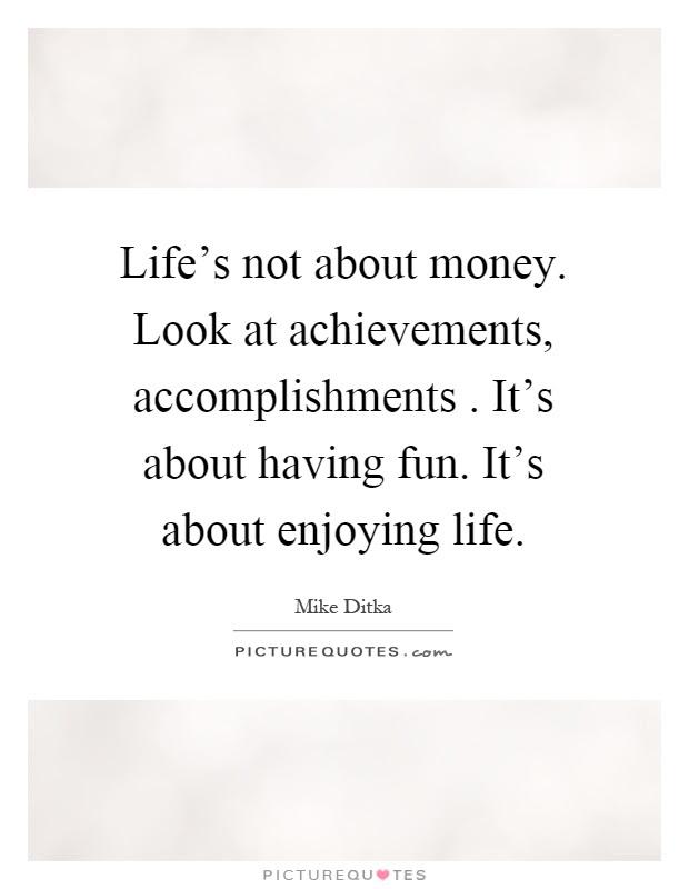 Lifes Not About Money Look At Achievements Accomplishments