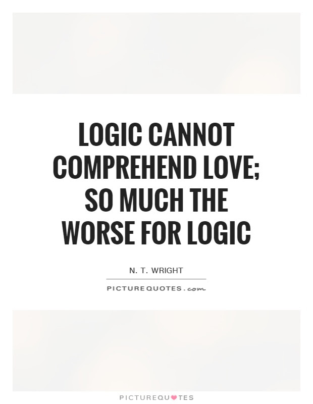 Logic Cannot Comprehend Love So Much The Worse For Logic Picture
