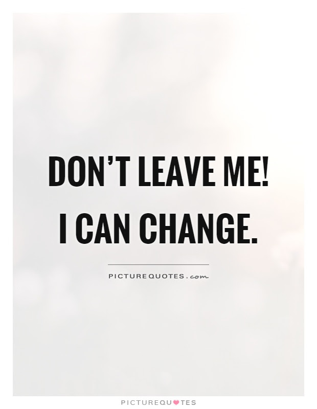 Dont Leave Me I Can Change Picture Quotes
