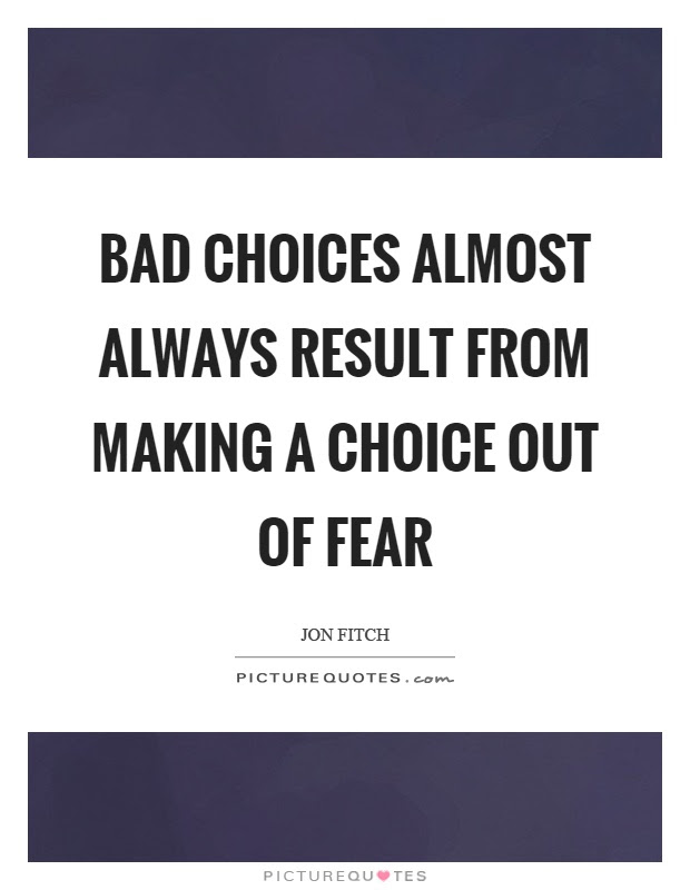 Bad Choices Almost Always Result From Making A Choice Out Of Fear
