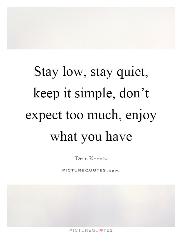Stay Low Stay Quiet Keep It Simple Dont Expect Too Much