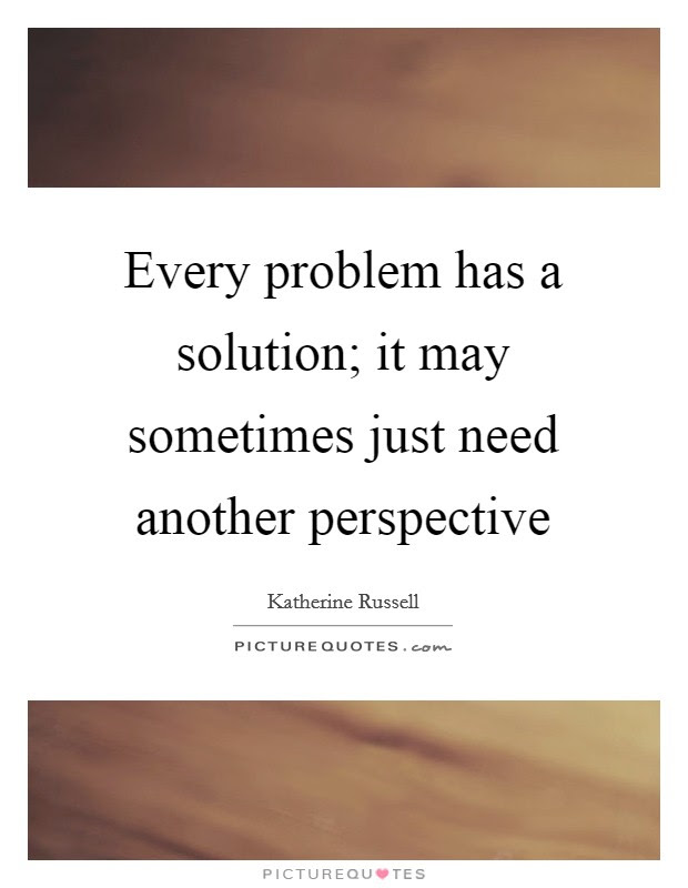 Every Problem Has A Solution It May Sometimes Just Need Another