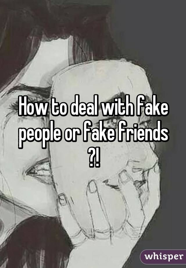 How To Deal With Fake People Or Fake Friends