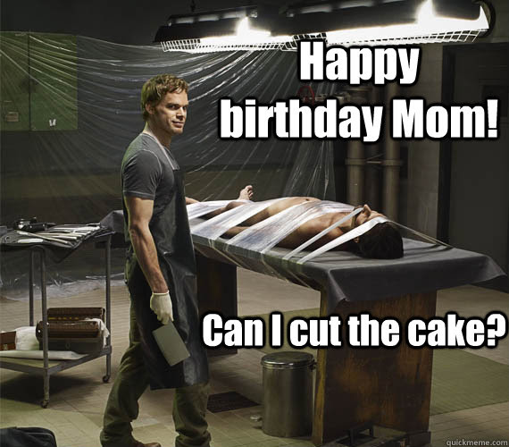 Happy Birthday Mom Can I Cut The Cake Dexter Morgan Quickmeme