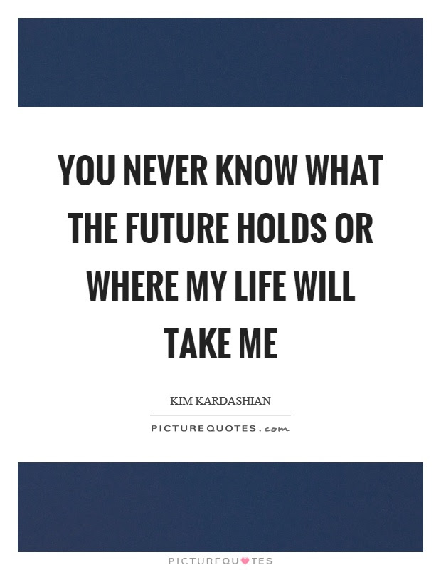 You Never Know What The Future Holds Or Where My Life Will Take
