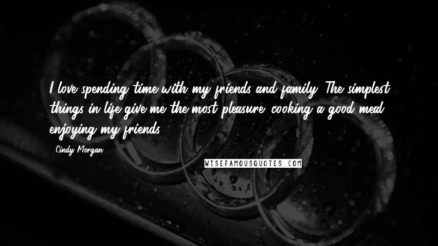 Cindy Morgan Quotes I Love Spending Time With My Friends And Family