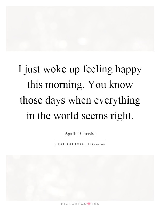 I Just Woke Up Feeling Happy This Morning You Know Those Days