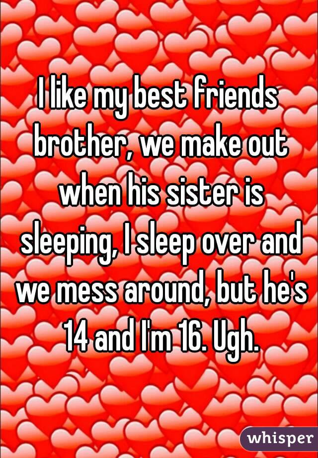 I Like My Best Friends Brother We Make Out When His Sister Is