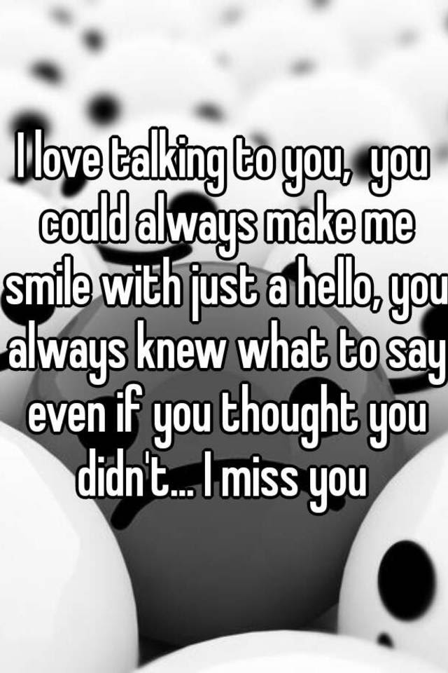 I Love Talking To You You Could Always Make Me Smile With Just A Hello
