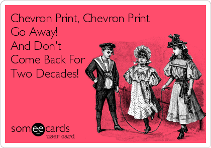 someecards.com - Chevron Print, Chevron Print Go Away! And Don't Come Back For Two Decades!
