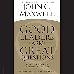 Good Leaders Ask Great Questions: Your Foundation for Successful Leadership | [John C. Maxwell]