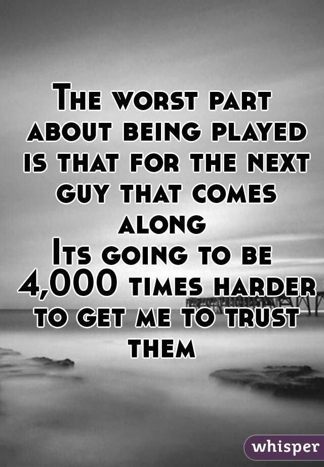The Worst Part About Being Played Is That For The Next Guy That