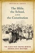 The Bible, the School, and the Constitution: The Clash That Shaped Modern Church-State Doctrine Cover