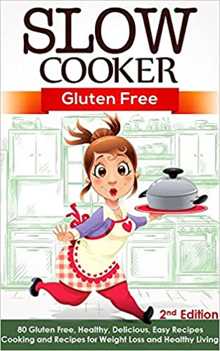 Slow Cooker: Gluten Free: 80 Gluten Free, Healthy, Delicious, Easy Recipes: Cooking and Recipes for Weight Loss and Healthy Living - 2nd Edition (Paleo ... Paleo Slow Cooker, Gluten Free Slow Cooker)