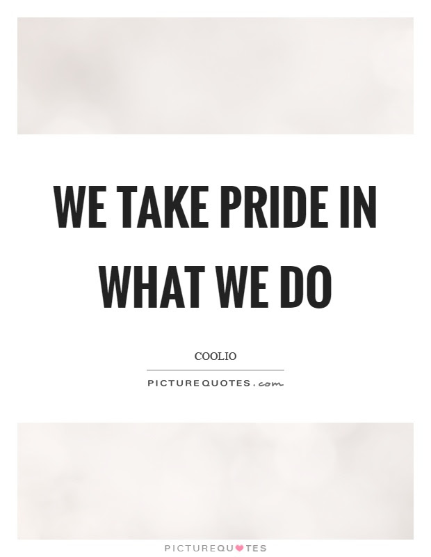 We Take Pride In What We Do Picture Quotes