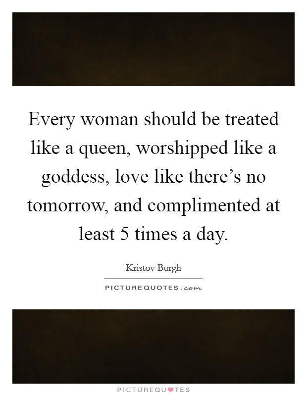 Every Woman Should Be Treated Like A Queen Worshipped Like A