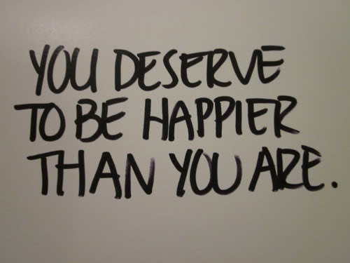 You Deserve To Be Happier Than You Are Inspirational Quote