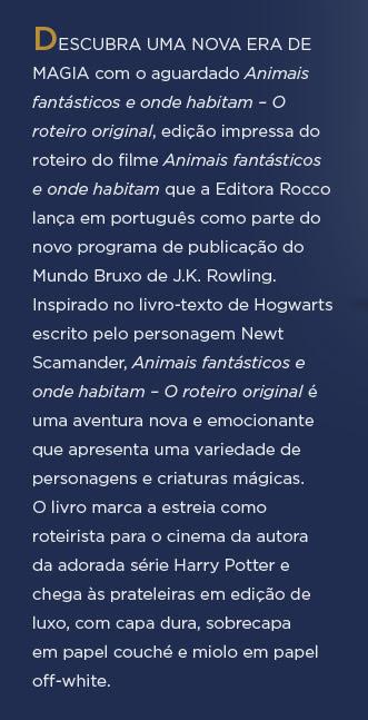DESCUBRA UMA NOVA ERA DE MAGIA com o aguardado Animais fantásticos e onde habitam – O roteiro original, edição impressa do roteiro do filme Animais fantásticos e onde habitam que a Editora Rocco lança em português como parte do novo programa de publicação do Mundo Bruxo de J.K. Rowling. Inspirado no livro-texto de Hogwarts escrito pelo personagem Newt Scamander, Animais fantásticos e onde habitam – O roteiro original é uma aventura nova e emocionante que apresenta uma variedade de personagens e criaturas mágicas. O livro marca a estreia como roteirista para o cinema da autora da adorada série Harry Potter e chega às prateleiras em edição de luxo, com capa dura, sobrecapa em papel couché e miolo em papel off-white.