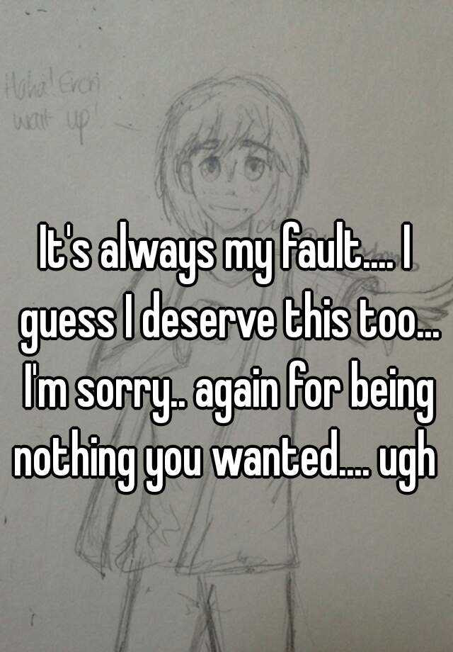 Its Always My Fault I Guess I Deserve This Too Im Sorry Again For