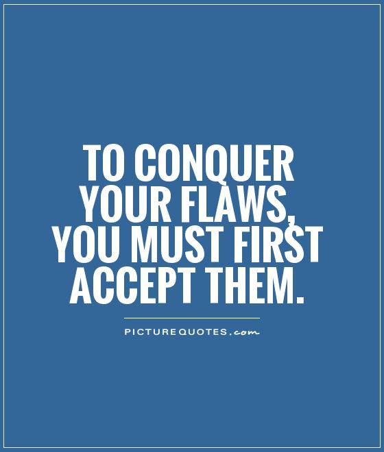 To Conquer Your Flaws You Must First Accept Them Picture Quotes