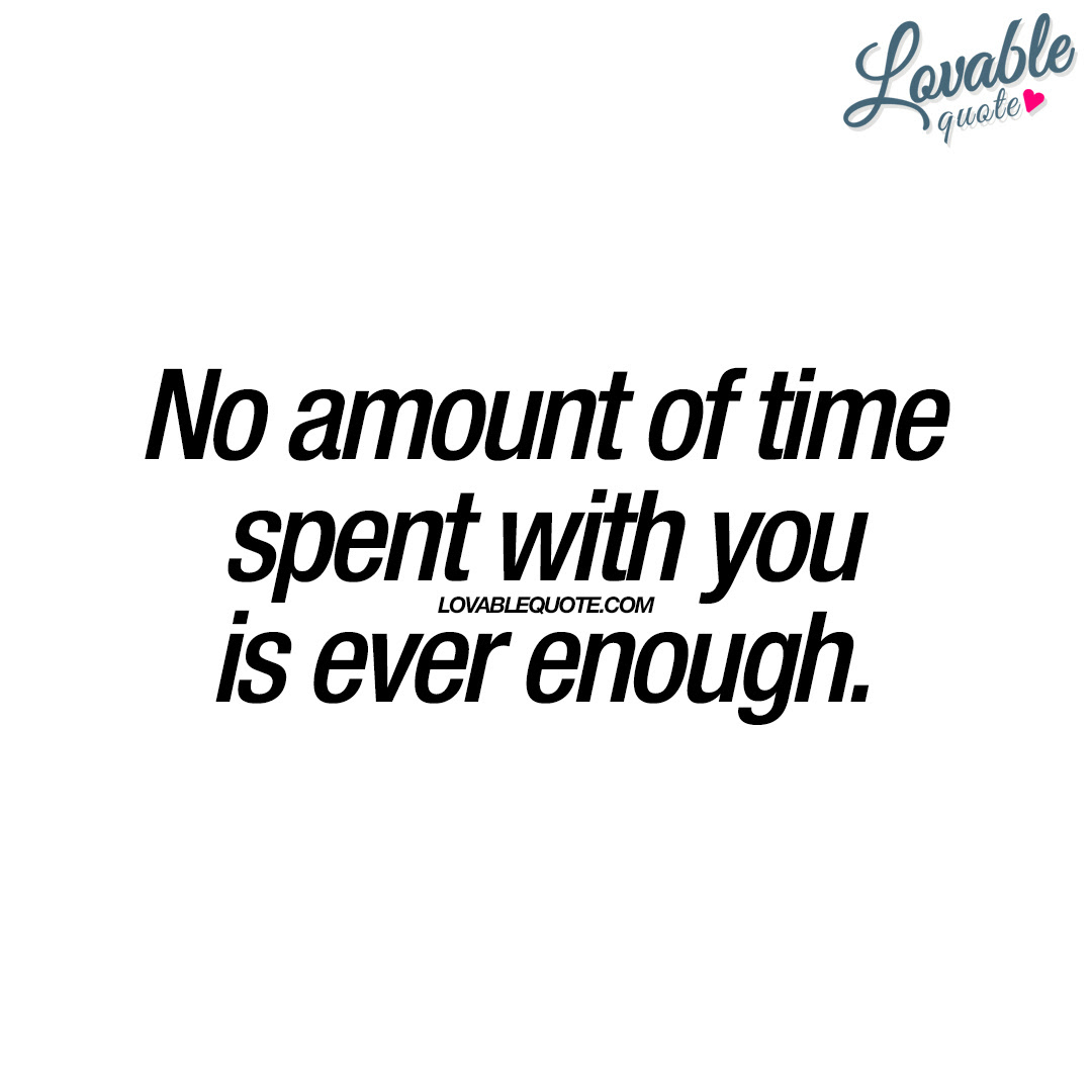 No Amount Of Time Spent With You Is Ever Enough Cute Quote