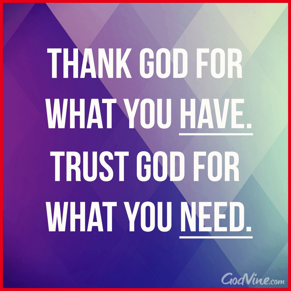 Thank God For What You Have Trust God For What You Need Your
