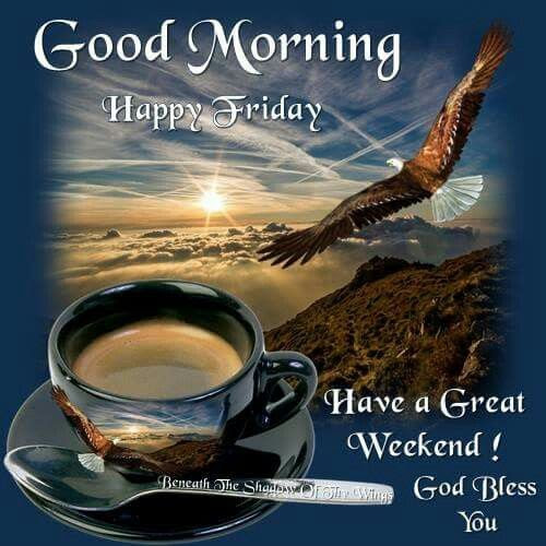 Good Morning Happy Friday Have Great Weekend God Bless You