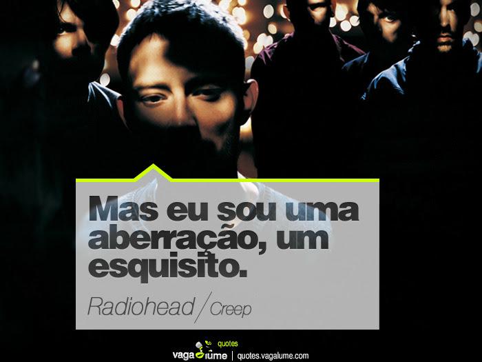 """""""Mas eu sou uma aberração, um esquisito."""" - Creep (Radiohead)   Source: vagalume.com.br"""
