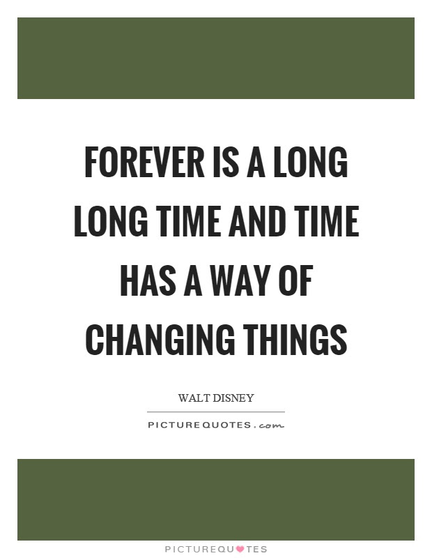 Forever Is A Long Long Time And Time Has A Way Of Changing Things