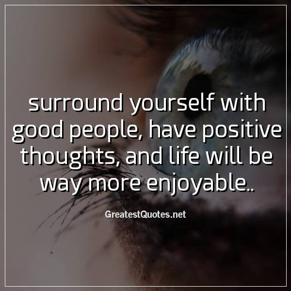 Surround Yourself With Good People Have Positive Thoughts And Life