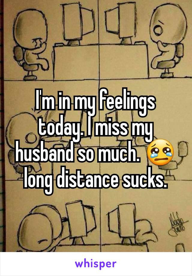 Im In My Feelings Today I Miss My Husband So Much Long