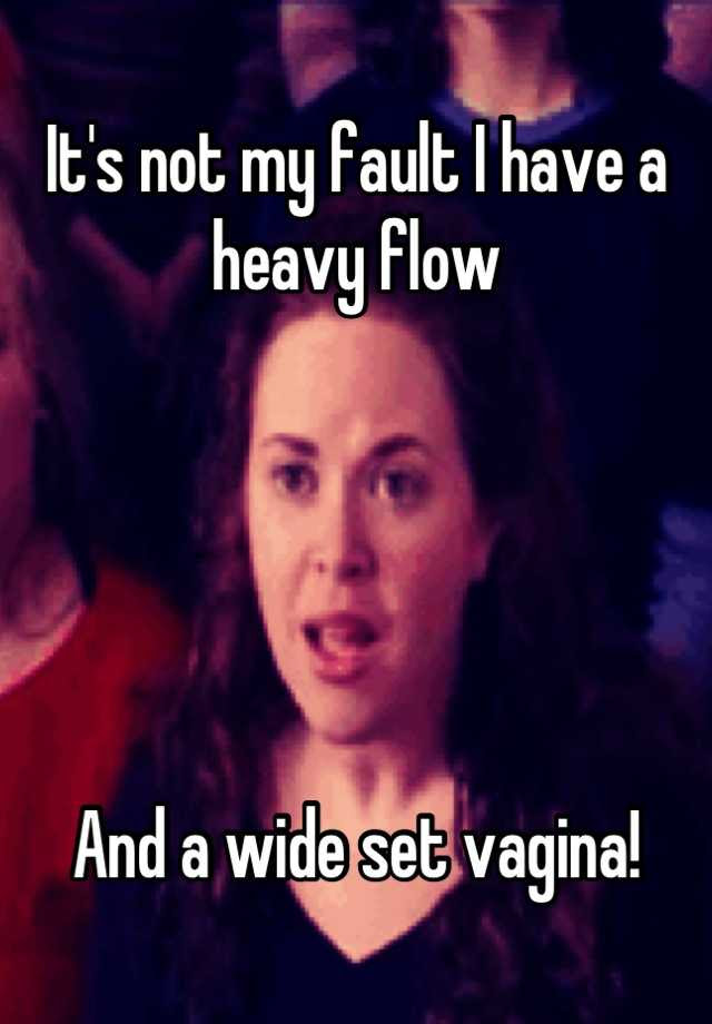 Its Not My Fault I Have A Heavy Flow And A Wide Set Vagina