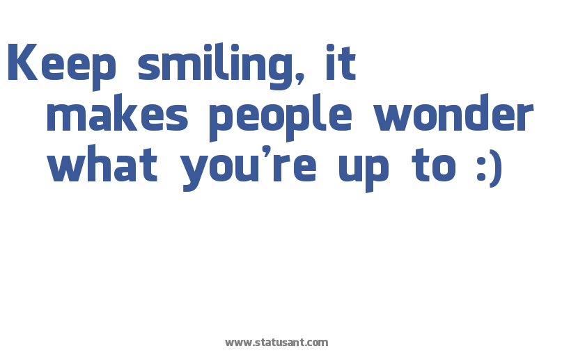Keep Smiling It Makes People Wonder What Youre Up To Funny Sayings