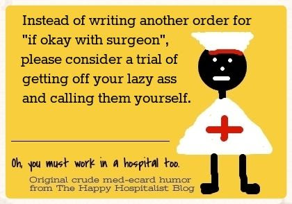 "Instead of writing another order for ""if okay with surgeon"", please consider a trial of getting off your lazy ass and calling them yourself nurse ecard humor photo."