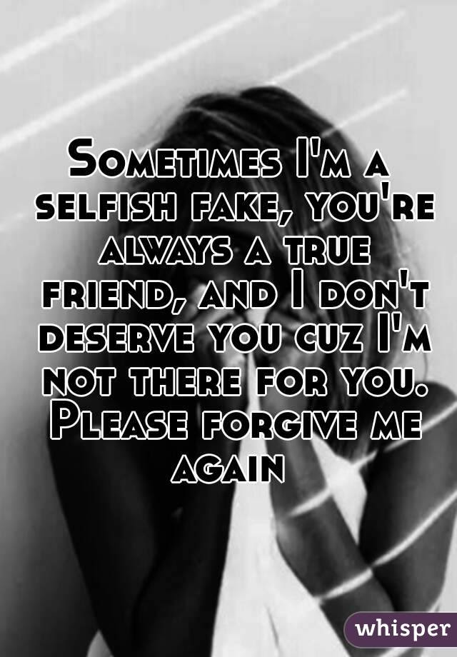 Sometimes Im A Selfish Fake Youre Always A True Friend And I Dont