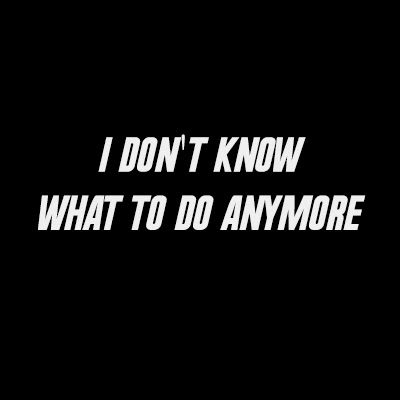 don't know what to do anymore