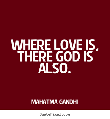 Where Love Is There God Is Also Mahatma Gandhi Love Sayings