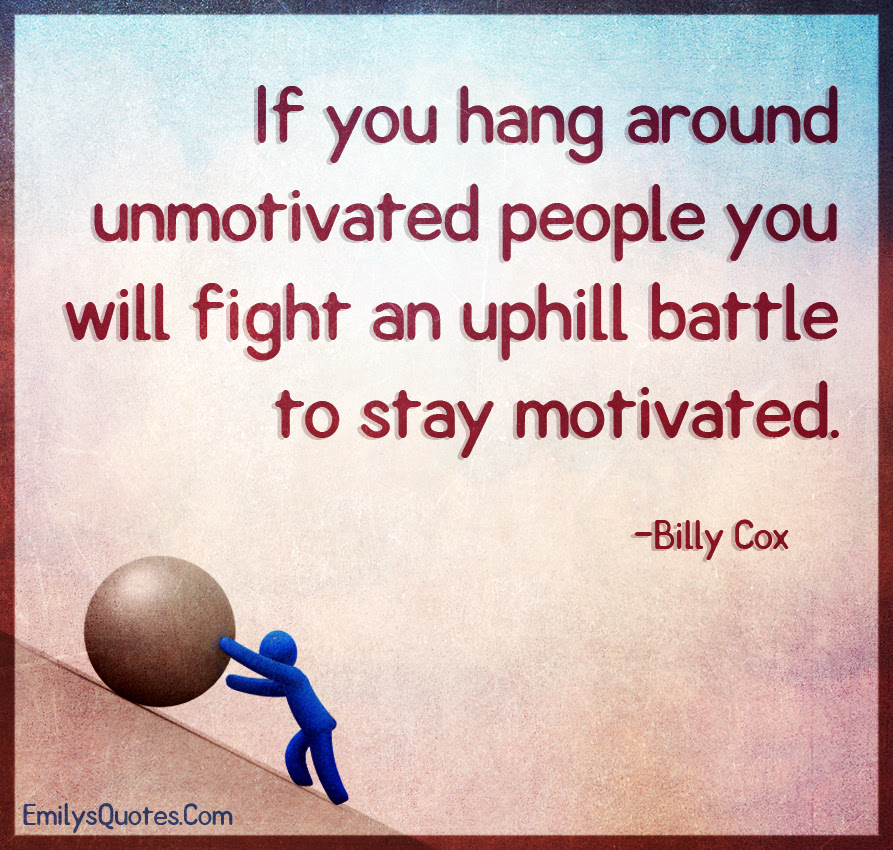 If You Hang Around Unmotivated People You Will Fight An Uphill
